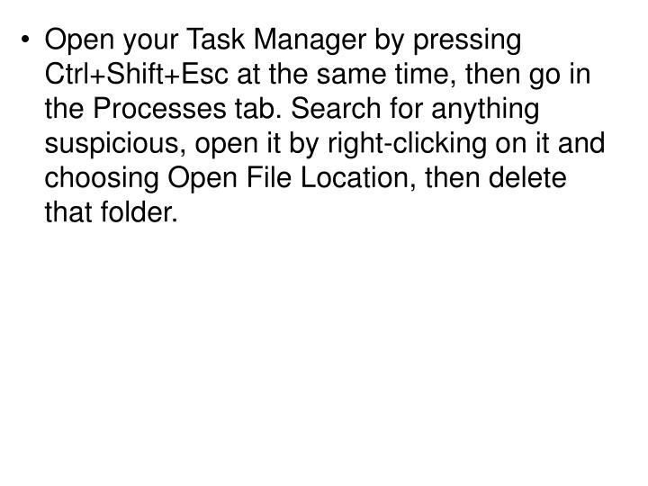 Open your Task Manager by pressing Ctrl+Shift+Esc at the same time, then go in the Processes tab. Search for anything suspicious, open it by right-clicking on it and choosing Open File Location, then delete that folder.