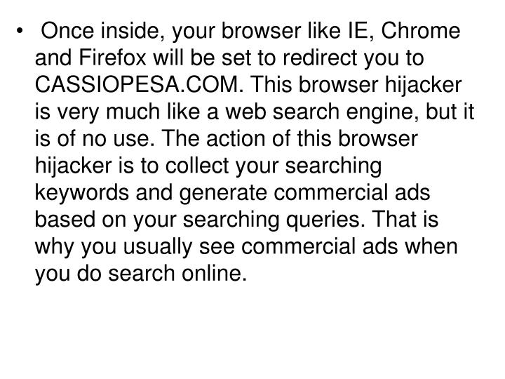 Once inside, your browser like IE, Chrome and Firefox will be set to redirect you to CASSIOPESA.COM. This browser hijacker is very much like a web search engine, but it is of no use. The action of this browser hijacker is to collect your searching keywords and generate commercial ads based on your searching queries. That is why you usually see commercial ads when you do search online.