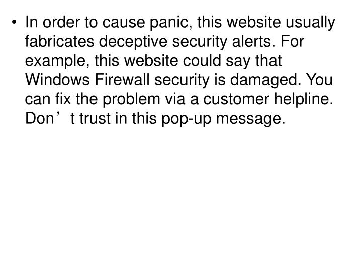In order to cause panic, this website usually fabricates deceptive security alerts. For example, this website could say that Windows Firewall security is damaged. You can fix the problem via a customer helpline. Don't trust in this pop-up message.