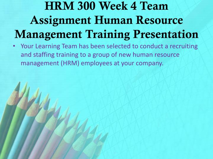 HRM 300 Week 4 Team Assignment Human Resource Management Training Presentation