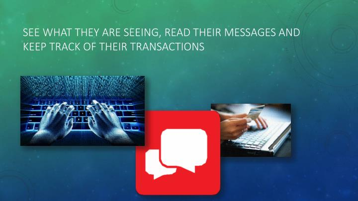 See what they are seeing, read their messages and keep track of their transactions