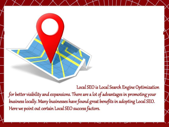 Local SEO is Local Search Engine Optimization for better visibility and expansions. There are a lot of advantages in promoting your business locally. Many businesses have found great benefits in adopting Local SEO. Here we point out certain Local SEO success factors.