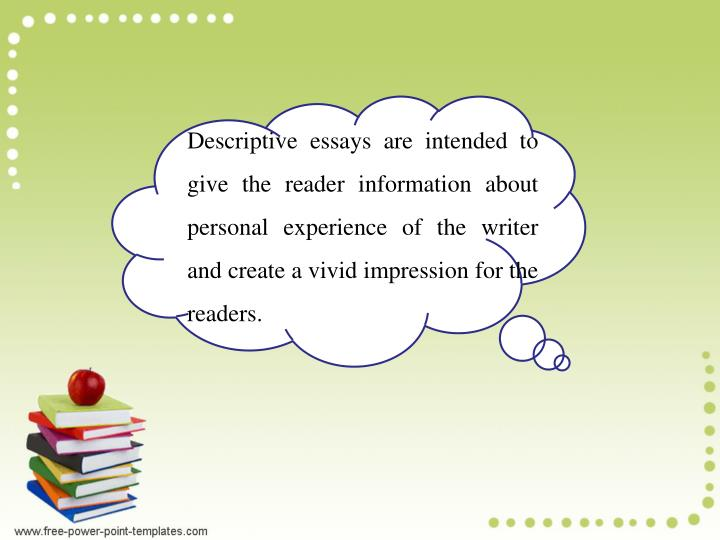 Descriptive essays are intended to give the reader information about personal experience of the writer and create a vivid impression for the readers.