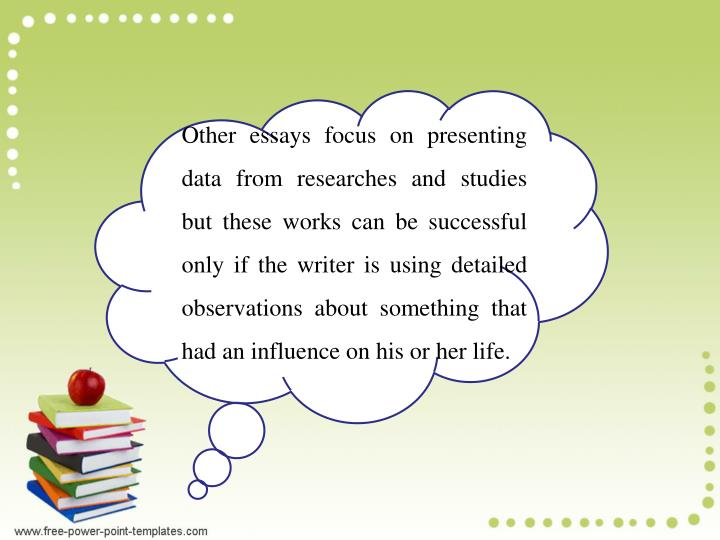 Other essays focus on presenting data from researches and studies but these works can be successful only if the writer is using detailed observations about something that had an influence on his or her life.