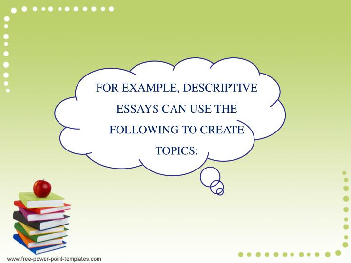 FOR EXAMPLE, DESCRIPTIVE ESSAYS CAN USE THE FOLLOWING TO CREATE TOPICS: