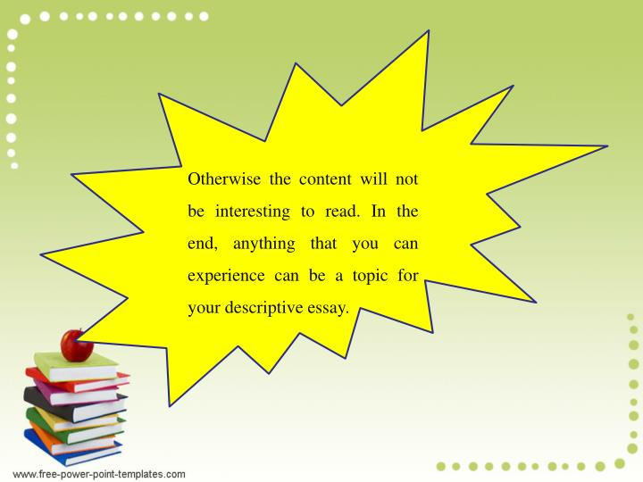 Otherwise the content will not be interesting to read. In the end, anything that you can experience can be a topic for your descriptive essay.