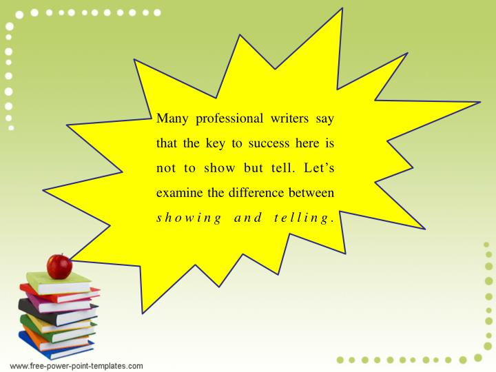 Many professional writers say that the key to success here is not to show but tell. Let's examine the difference between