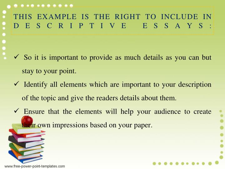 THIS EXAMPLE IS THE RIGHT TO INCLUDE IN DESCRIPTIVE ESSAYS:
