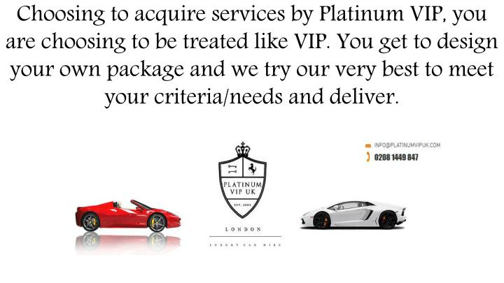 Choosing to acquire services by Platinum VIP, you