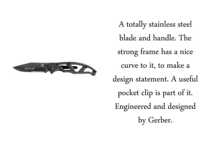 A totally stainless steel blade and handle. The strong frame has a nice curve to it, to make a design statement. A useful pocket clip is part of it. Engineered and designed by Gerber.