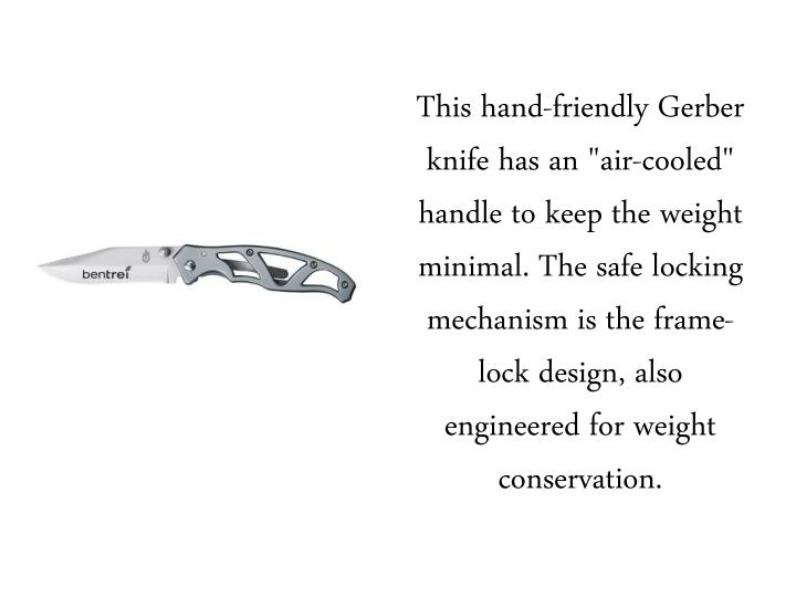 "This hand-friendly Gerber knife has an ""air-cooled"" handle to keep the weight minimal. The safe locking mechanism is the frame-lock design, also engineered for weight conservation."