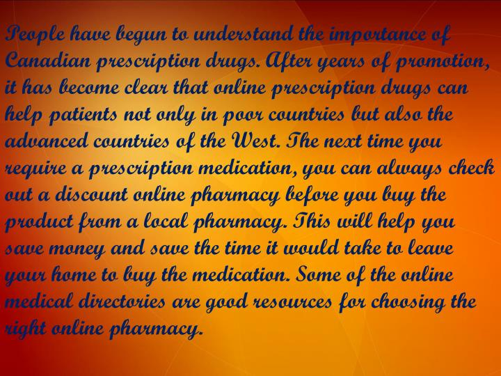 People have begun to understand the importance of Canadian prescription drugs. After years of promotion, it has become clear that online prescription drugs can help patients not only in poor countries but also the advanced countries of the West. The next time you require a prescription medication, you can always check out a discount online pharmacy before you buy the product from a local pharmacy. This will help you save money and save the time it would take to leave your home to buy the medication. Some of the online medical directories are good resources for choosing the right online pharmacy.