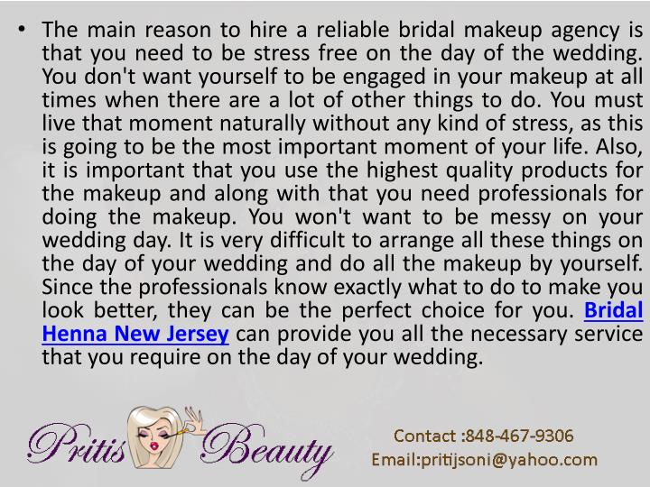 The main reason to hire a reliable bridal makeup agency is that you need to be stress free on the day of the wedding. You don't want yourself to be engaged in your makeup at all times when there are a lot of other things to do. You must live that moment naturally without any kind of stress, as this is going to be the most important moment of your life. Also, it is important that you use the highest quality products for the makeup and along with that you need professionals for doing the makeup. You won't want to be messy on your wedding day. It is very difficult to arrange all these things on the day of your wedding and do all the makeup by yourself. Since the professionals know exactly what to do to make you look better, they can be the perfect choice for you.