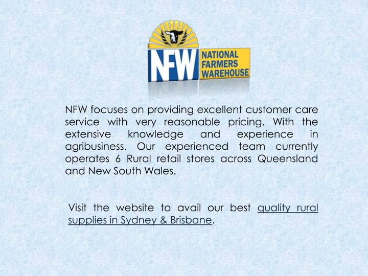 NFW focuses on providing excellent customer care service with very reasonable pricing. With the extensive knowledge and experience in agribusiness. Our experienced team currently operates 6 Rural retail stores across Queensland and New South Wales.