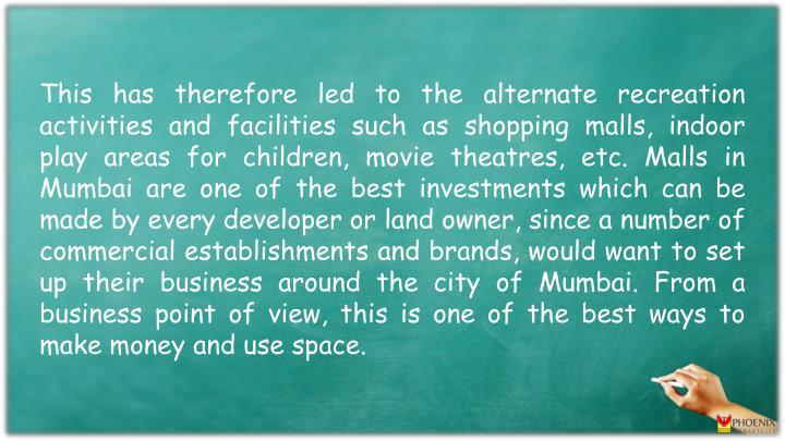 This has therefore led to the alternate recreation activities and facilities such as shopping malls, indoor play areas for children, movie theatres,