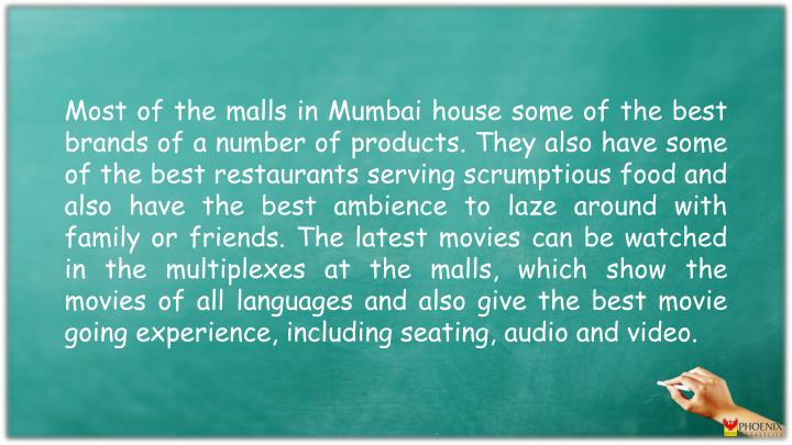 Most of the malls in Mumbai house some of the best brands of a number of products. They also have some of the best restaurants serving scrumptious food and also have the best ambience to laze around with family or friends. The latest movies can be watched in the multiplexes at the malls, which show the movies of all languages and also give the best movie going experience, including seating, audio and video.