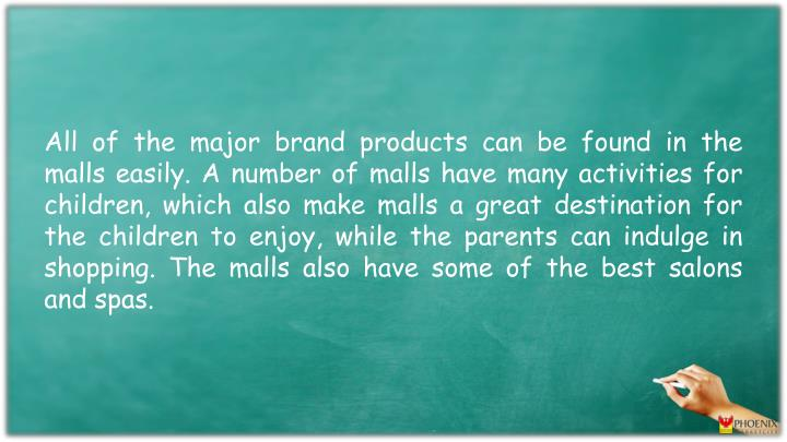 All of the major brand products can be found in the malls easily. A number of malls have many activities for children, which also make malls a great destination for the children to enjoy, while the parents can indulge in shopping. The malls also have some of the best salons and spas.