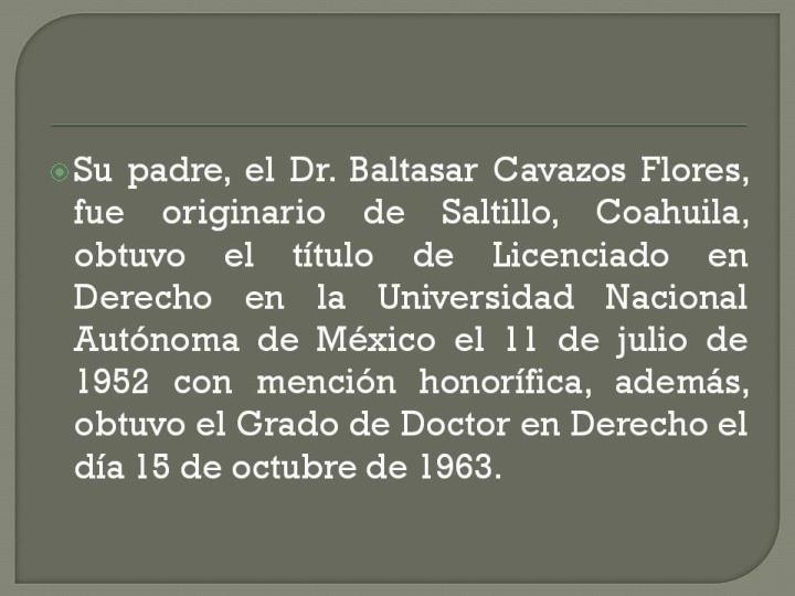 Su padre, el Dr. Baltasar Cavazos Flores, fue originario de Saltillo, Coahuila, obtuvo el título de Licenciado en Derecho en la Universidad Nacional Autónoma de México el 11 de julio de 1952 con mención honorífica, además, obtuvo el Grado de Doctor en Derecho el día 15 de octubre de 1963.
