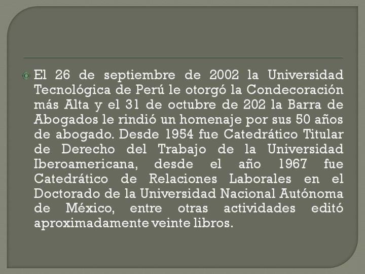 El 26 de septiembre de 2002 la Universidad Tecnológica de Perú le otorgó la Condecoración más Alta y el 31 de octubre de 202 la Barra de Abogados le rindió un homenaje por sus 50 años de abogado. Desde 1954 fue Catedrático Titular de Derecho del Trabajo de la Universidad Iberoamericana, desde el año 1967 fue Catedrático de Relaciones Laborales en el Doctorado de la Universidad Nacional Autónoma de México, entre otras actividades editó aproximadamente veinte libros.