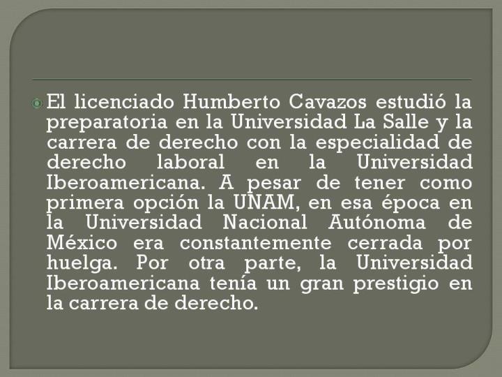 El licenciado Humberto Cavazos estudió la preparatoria en la Universidad La