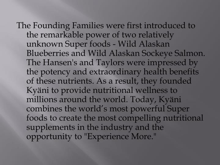 """The Founding Families were first introduced to the remarkable power of two relatively unknown Super foods - Wild Alaskan Blueberries and Wild Alaskan Sockeye Salmon. The Hansen's and Taylors were impressed by the potency and extraordinary health benefits of these nutrients. As a result, they founded Kyäni to provide nutritional wellness to millions around the world. Today, Kyäni combines the world's most powerful Super foods to create the most compelling nutritional supplements in the industry and the opportunity to """"Experience More."""""""