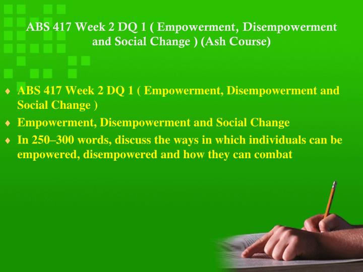 ABS 417 Week 2 DQ 1 ( Empowerment, Disempowerment and Social Change ) (Ash Course)