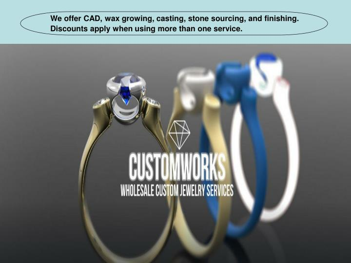 We offer CAD, wax growing, casting, stone sourcing, and finishing. Discounts apply when using more t...