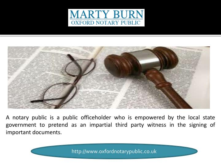 A notary public is a public officeholder who is empowered by the local state government to pretend as an impartial third party witness in the signing of important documents.