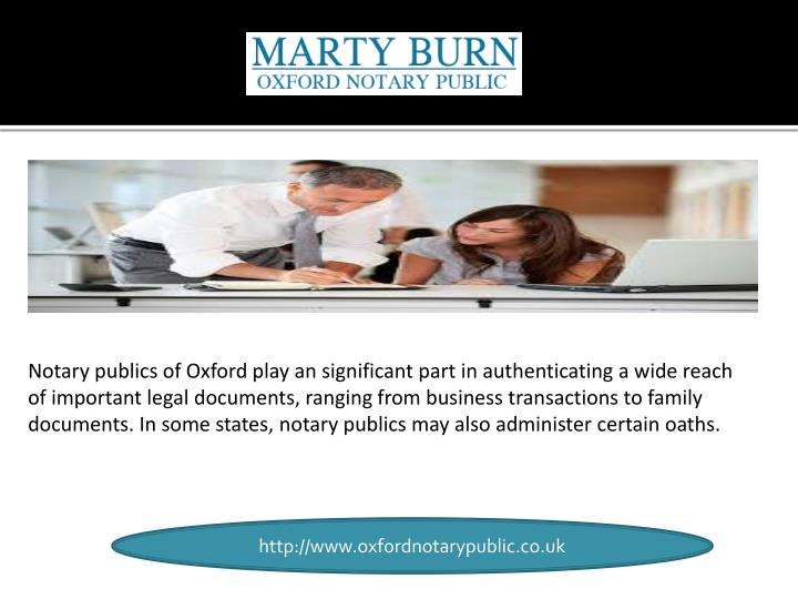 Notary publics of Oxford play an significant part in authenticating a wide reach of important legal documents, ranging from business transactions to family documents. In some states, notary publics may also administer certain oaths.