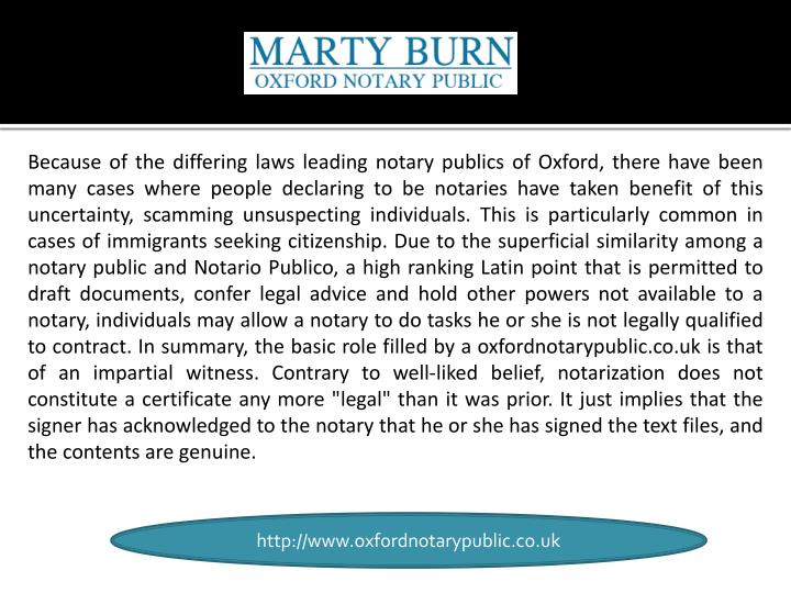 Because of the differing laws leading notary publics of Oxford, there have been many cases where people declaring to be notaries have taken benefit of this uncertainty, scamming unsuspecting individuals. This is particularly common in cases of immigrants seeking citizenship. Due to the superficial similarity among a notary public and