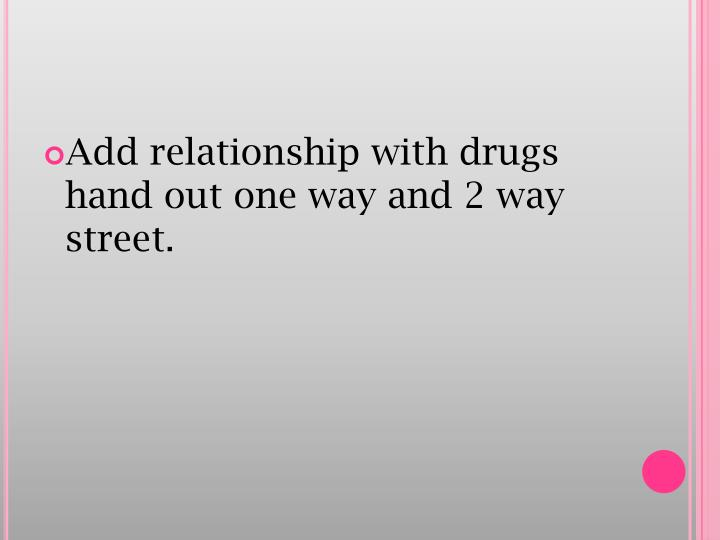 Add relationship with drugs hand out one way and 2 way street.