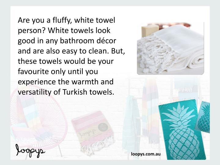 Are you a fluffy, white towel person? White towels look good in any bathroom décor and are also easy to clean. But, these towels would be your favourite only until you experience the warmth and versatility of Turkish towels.