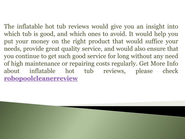 The inflatable hot tub reviews would give you an insight into which tub is good, and which ones to avoid. It would help you put your money on the right product that would suffice your needs, provide great quality service, and would also ensure that you continue to get such good service for long without any need of high maintenance or repairing costs regularly.
