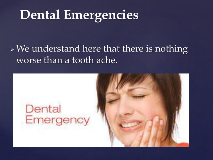 We understand here that there is nothing worse than a tooth ache.