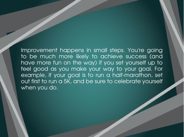 Improvement happens in small steps. You're going