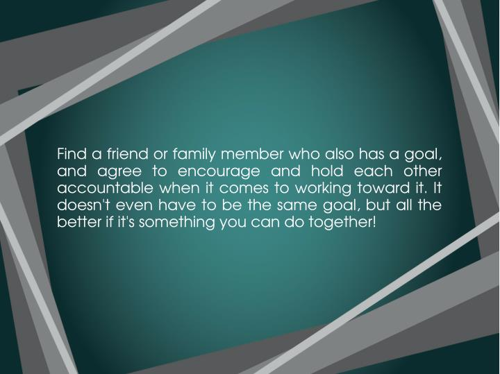 Find a friend or family member who also has a goal,