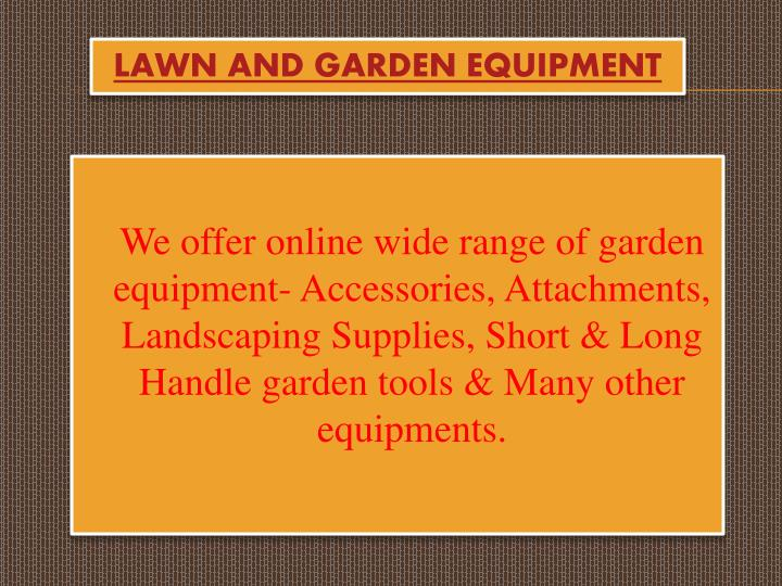 We offer online wide range of garden equipment- Accessories, Attachments, Landscaping Supplies, Short & Long Handle garden tools & Many other