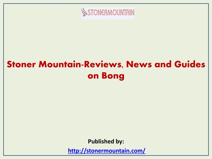 Stoner mountain reviews news and guides on bong published by http stonermountain com