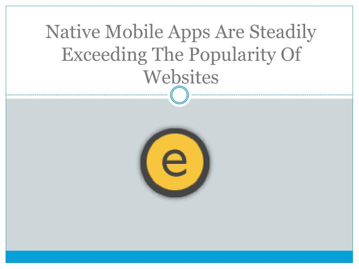 Native mobile apps are steadily exceeding the popularity of websites