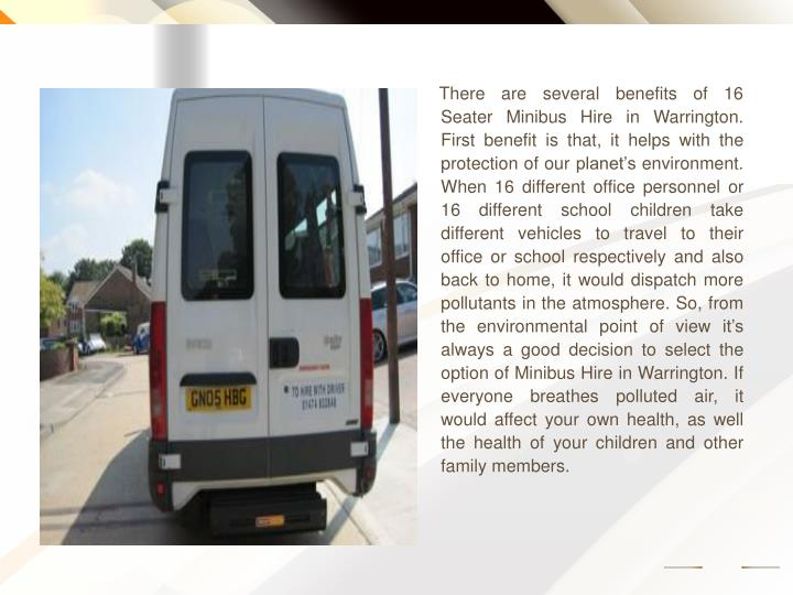 There are several benefits of 16 Seater Minibus Hire in Warrington. First benefit is that, it helps with the protection of our planet's environment. When 16 different office personnel or 16 different school children take different vehicles to travel to their office or school respectively and also back to home, it would dispatch more pollutants in the atmosphere. So, from the environmental point of view it's always a good decision to select the option of Minibus Hire in Warrington. If everyone breathes polluted air, it would affect your own health, as well the health of your children and other family members.