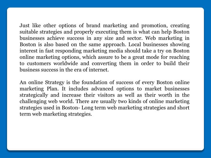 Just like other options of brand marketing and promotion, creating suitable strategies and properly executing them is what can help Boston businesses achieve success in any size and sector. Web marketing in Boston is also based on the same approach. Local businesses showing interest in fast responding marketing media should take a try on Boston online marketing options, which assure to be a great mode for reaching to customers worldwide and converting them in order to build their business success in the era of internet