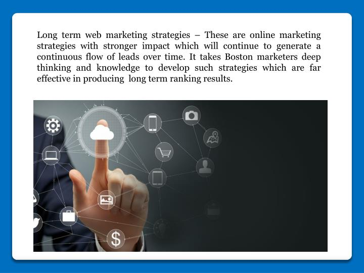 Long term web marketing strategies – These are online marketing strategies with stronger impact which will continue to generate a continuous flow of leads over time. It takes Boston marketers deep thinking and knowledge to develop such strategies which are far effective in producing long term ranking results.