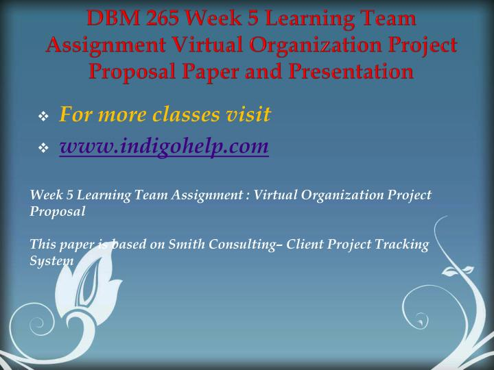 DBM 265 Week 5 Learning Team Assignment Virtual Organization Project Proposal Paper and Presentation