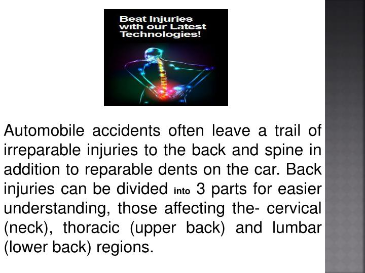 Automobile accidents often leave a trail of irreparable injuries to the back and spine in addition to reparable dents on the car. Back injuries can be divided