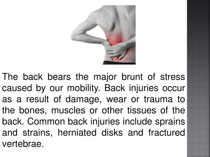 The back bears the major brunt of stress caused by our mobility. Back injuries occur as a result of damage, wear or trauma to the bones, muscles or other tissues of the back. Common back injuries include sprains and strains, herniated disks and fractured vertebrae.
