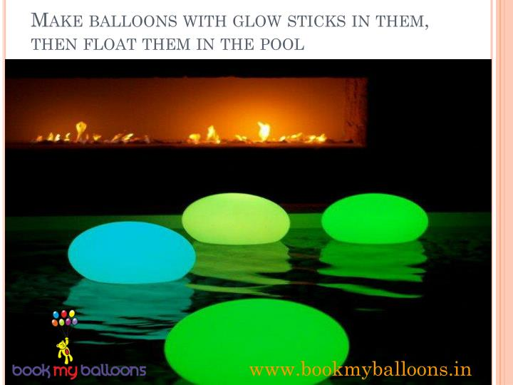 Make balloons with glow sticks in them, then float them in the pool