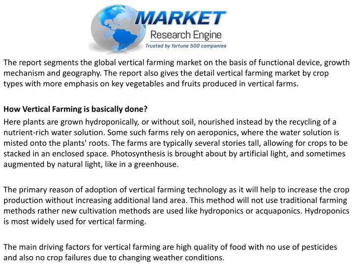 The report segments the global vertical farming market on the basis of functional device, growth mechanism and geography. The report also gives the detail vertical farming market by crop types with more emphasis on key vegetables and fruits produced in vertical farms.