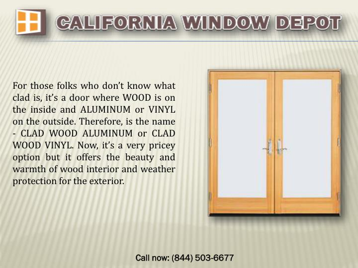 For those folks who don't know what clad is, it's a door where WOOD is on the inside and ALUMINUM or VINYL on the outside. Therefore, is the name - CLAD WOOD ALUMINUM or CLAD WOOD VINYL. Now, it's a very pricey option but it offers the beauty and warmth of wood interior and weather protection for the exterior.