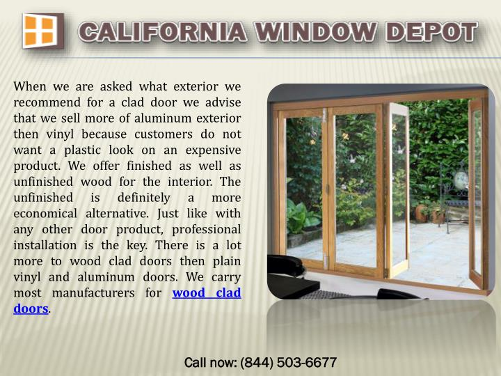 When we are asked what exterior we recommend for a clad door we advise that we sell more of aluminum exterior then vinyl because customers do not want a plastic look on an expensive product. We offer finished as well as unfinished wood for the interior. The unfinished is definitely a more economical alternative. Just like with any other door product, professional installation is the key. There is a lot more to wood clad doors then plain vinyl and aluminum doors. We carry most manufacturers for