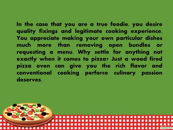 In the case that you are a true foodie, you desire quality fixings and legitimate cooking experience. You appreciate making your own particular dishes much more than removing open bundles or requesting a menu. Why settle for anything not exactly when it comes to pizza? Just a wood fired pizza oven can give you the rich flavor and conventional cooking perforce culinary passion deserves.